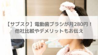 【月280円】電動歯ブラシのサブスク 他社比較やデメリットなど徹底解説